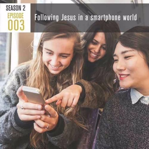 Season 2, Episode 003 Following Jesus in a smartphone world