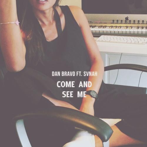Dan Bravo - Come And See Me (Ft. Svnah)