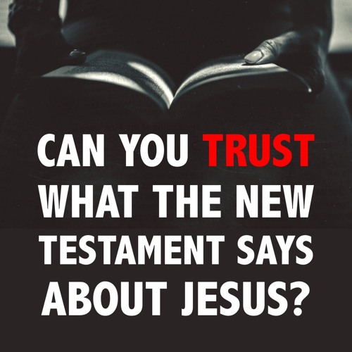 Can You Trust What the New Testament Says About Jesus?