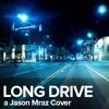Long Drive (Jason Mraz Cover)