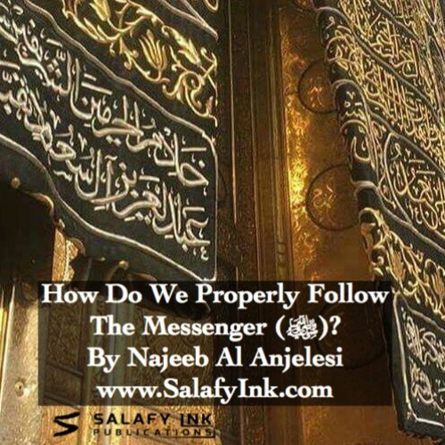 How Do We Properly Follow The Messenger (ﷺ)? By Najeeb Al Anjelesi