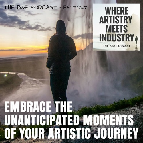 B&EP #027 - Embrace the Unanticipated Moments of Your Artistic Journey
