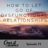 73: How to Let Go of Dysfunctional Relationships For Good With Danielle