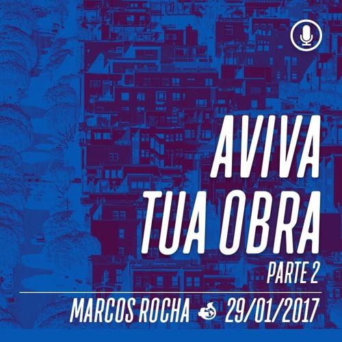 Aviva Tua Obra (Parte 2) - 29/01/2017 - Marcos Rocha.