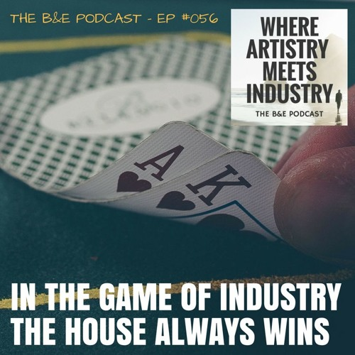 B&EP #056 - In the Game of Industry the House Always Wins