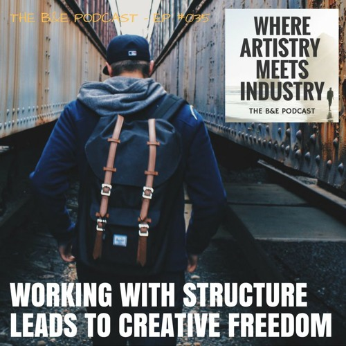B&EP #035 - Working with Structure Leads to Creative Freedom