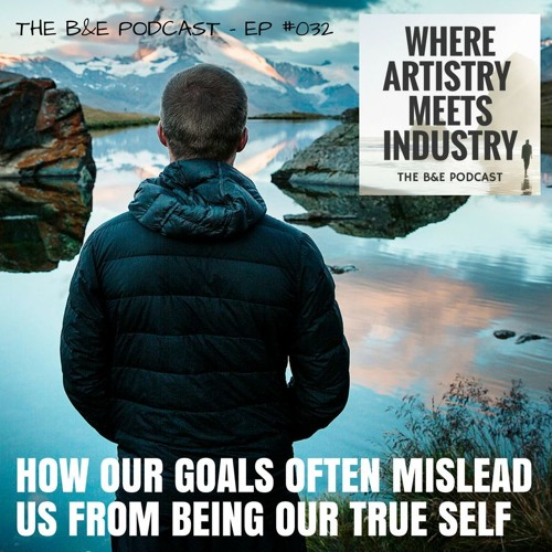 B&EP #032 - How Our Goals Often Mislead Us From Being Our True Self