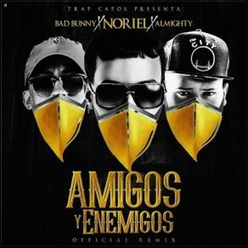 AMIGOS Y ENEMIGOS RE - Bad Bunny Ft Noriel & Almighty