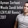 Ayman Serhani - Woula 3andi Bébé (ZAYLAR Remix) 2017