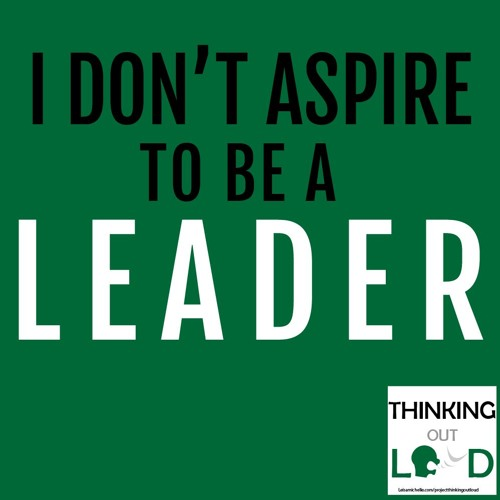 Day 06 - Project Thinking Out Loud - Why I Don't Want to be a Leader