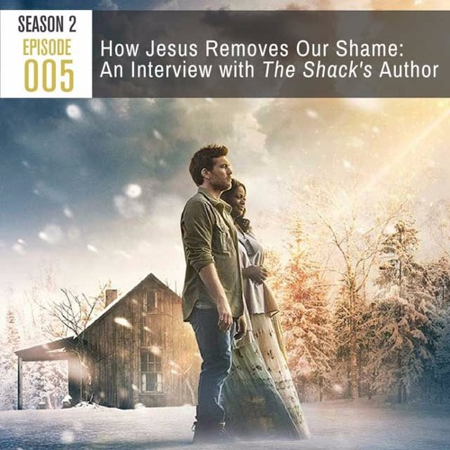 Season 2, Episode 005:  How Jesus Removes Our Shame: An Interview with The Shack's Author