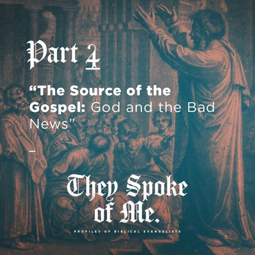 Part 4: The Source of the Gospel: God and the Bad News