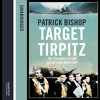 Target Tirpitz: X-Craft, Agents and Dambusters - The Epic Quest to Destroy Hitler's Mightiest Warship, By Patrick Bishop, Read by Richard Burnip