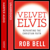 Velvet Elvis: Repainting the Christian Faith, By Rob Bell, Read by Rob Bell