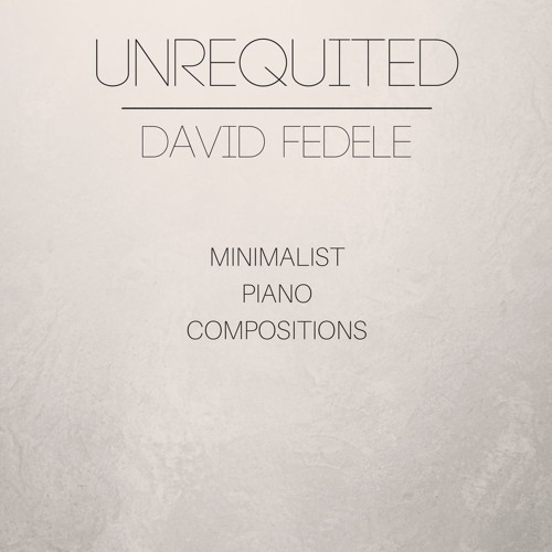 UNREQUITED  - Minimalist Piano by David Fedele (Full Album)