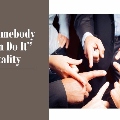 The Somebody Else Can Do It Mentality