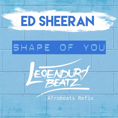 Ed Sheeran - Shape Of U (Afrobeats Refix) by Legendury Beatz