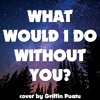 What Would I Do Without You (cover By Griffin Puatu)