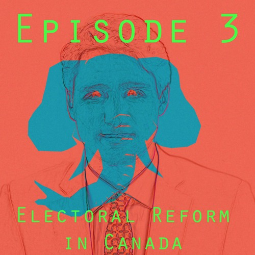 Episode 3: What's The Deal With Electoral Reform?