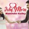 Ishq Mera  Maninder Kailey   Latest Punjabi Songs