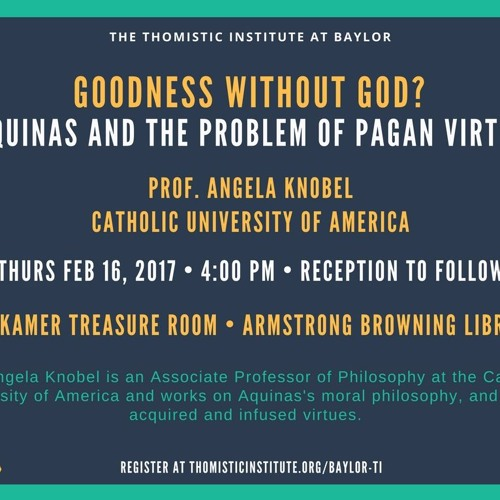 "Prof. Knobel: ""Goodness without God? Aquinas and the Problem of Pagan Virtue"" (Feb 2017, Baylor)"