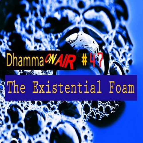 Dhamma On Air #47 Audio: The Existential Foam ...