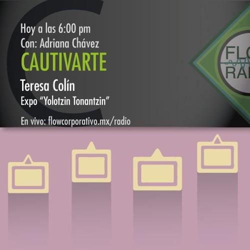 "Cautivarte 061 - Teresa Colín, expo ""Yolotzin Tonantzin""."