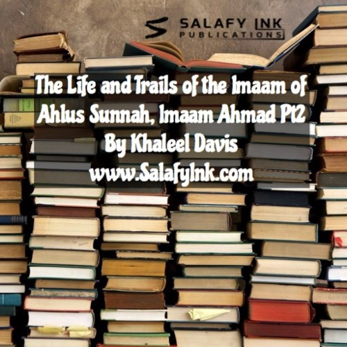 The Life and Trails of the Imaam of Ahlus Sunnah, Imaam Ahmad Pt2 By Khaleel Davis