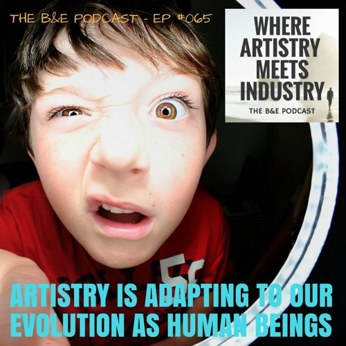 B&EP #065 - Artistry is Adapting to Our Evolution as Human Beings