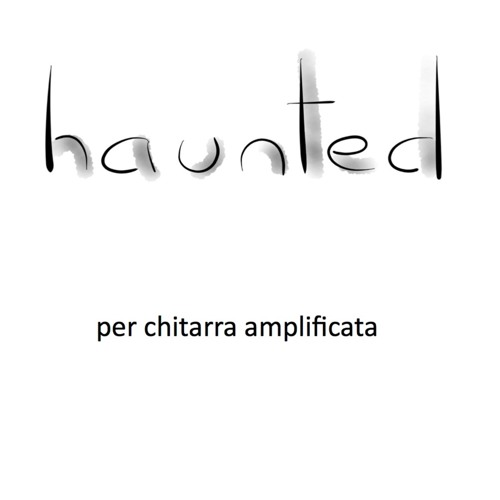 Haunted (2016) - 6 pieces for amplified guitar