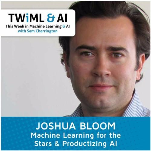 Joshua Bloom - Machine Learning for the Stars & Productizing AI - TWiML Talk #5