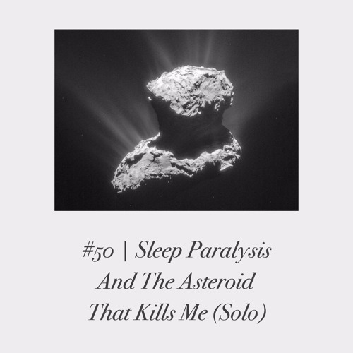 Episode #50 | Sleep Paralysis And The Asteroid That Kills Me (Solo)