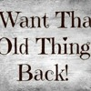 I want that old thing back