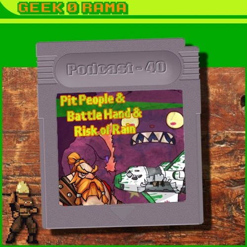 Episode 040 Geek'O'rama - Pit People - Battle Hand - Risk of Rain