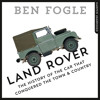 Land Rover: The Story of the Car that Conquered the World, By Ben Fogle, Read by Rupert Farley