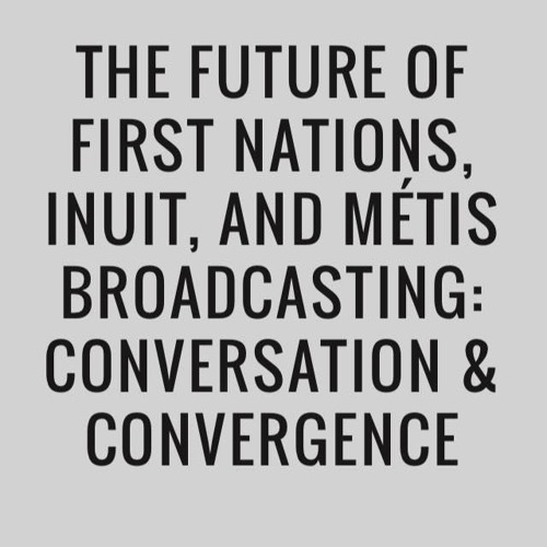 The Future of First Nations, Inuit, and Métis Broadcasting: Conversation & Convergence