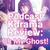 Korean Drama (Podcast) Review: Oh My Ghost