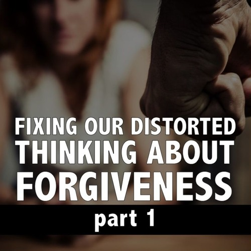 Confronting Our Distortions About Forgiveness, part 1