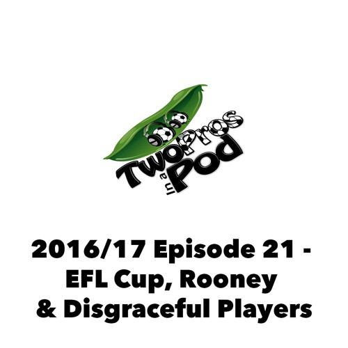 2016/17 Episode 21 - EFL Cup, Rooney & Disgraceful Players