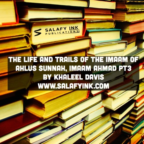 The Life and Trails of the Imaam of Ahlus Sunnah, Imaam Ahmad Pt3 By Khaleel Davis