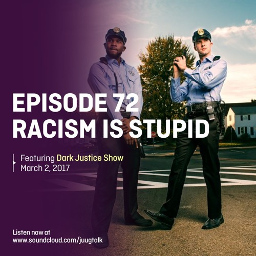 Episode 72: Racism Is Stupid (feat. Dark Justice Show)