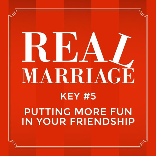 Real Marriage - Key #5 Putting More Fun In Your Friendship