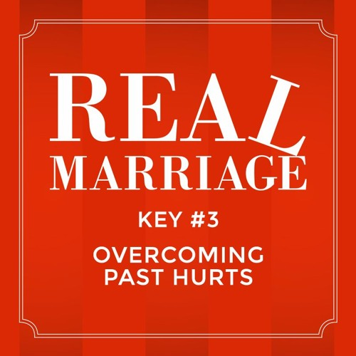 Real Marriage - Key #3 Overcoming Past Hurts