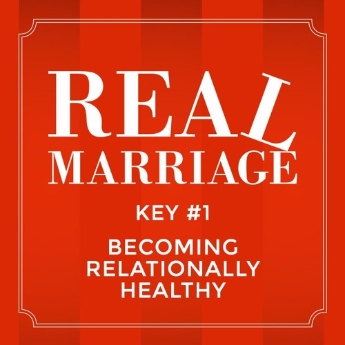 Real Marriage - Key #1 Becoming Relationally Healthy