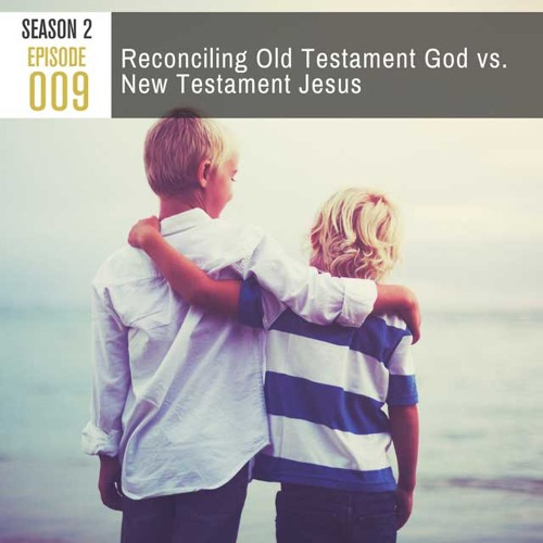 Season 2, Episode 009: Reconciling Old Testament God vs. New Testament Jesus