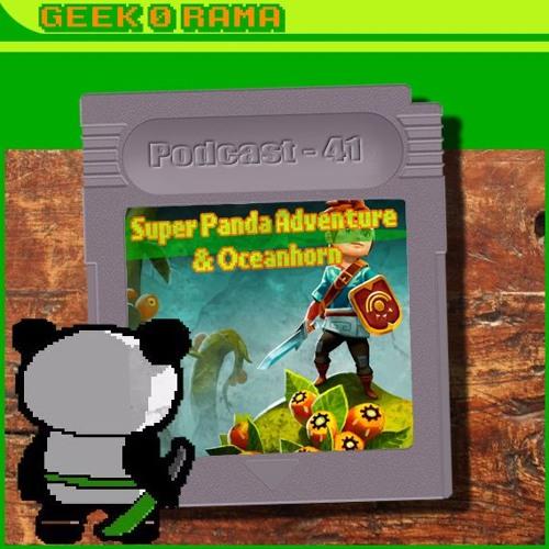 Episode 041 Geek'O'rama - Super Panda Adventure & OceanHorn