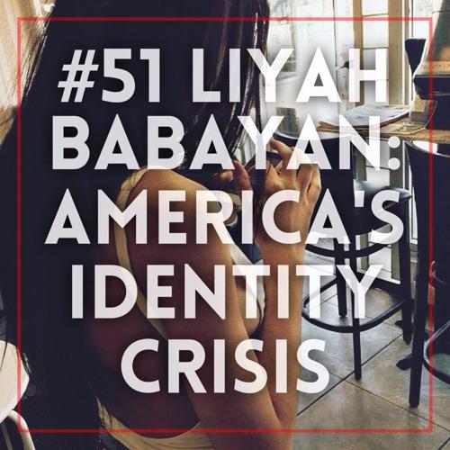 Episode #51   Liyah Babayan: America's Identity Crisis