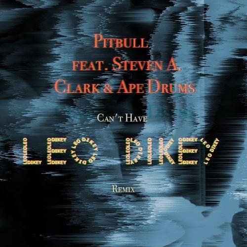 Pitbull feat. Steven A. Clark & Ape Drums – Can't Have (Leo Dikey Remix)