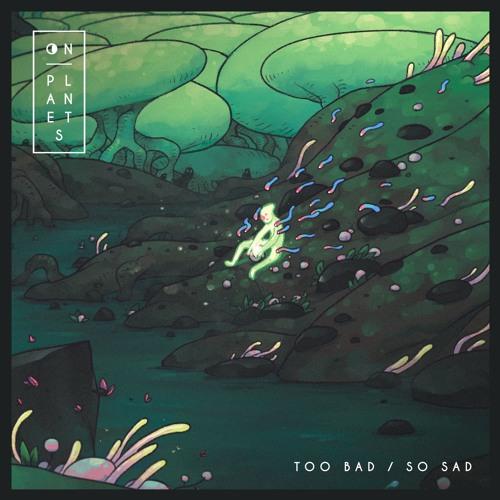On Planets - Too Bad / So Sad