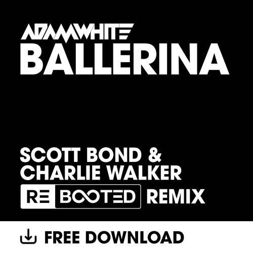 Adam White - Ballerina - Scott Bond & Charlie Walker REBOOTED Remix FREE DOWNLOAD